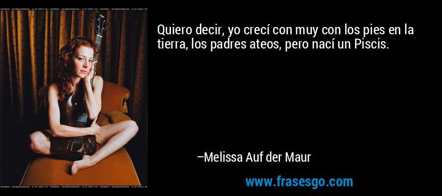 Quiero decir, yo crecí con muy con los pies en la tierra, los padres ateos, pero nací un Piscis. – Melissa Auf der Maur