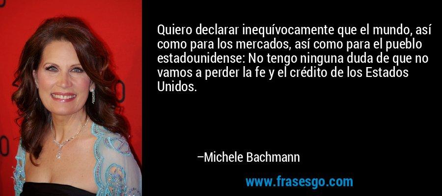 Quiero declarar inequívocamente que el mundo, así como para los mercados, así como para el pueblo estadounidense: No tengo ninguna duda de que no vamos a perder la fe y el crédito de los Estados Unidos. – Michele Bachmann