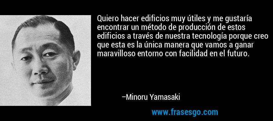 Quiero hacer edificios muy útiles y me gustaría encontrar un método de producción de estos edificios a través de nuestra tecnología porque creo que esta es la única manera que vamos a ganar maravilloso entorno con facilidad en el futuro. – Minoru Yamasaki