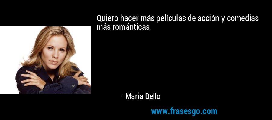 Quiero hacer más películas de acción y comedias más románticas. – Maria Bello