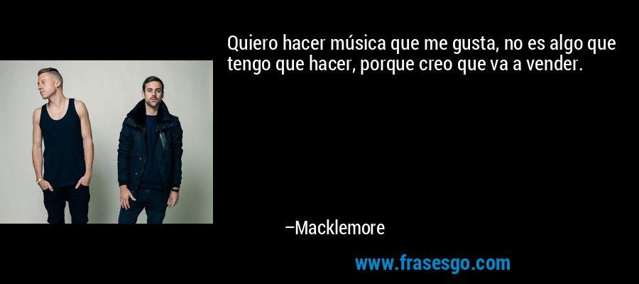 Quiero hacer música que me gusta, no es algo que tengo que hacer, porque creo que va a vender. – Macklemore
