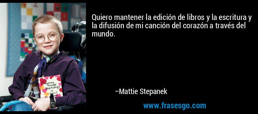 Quiero mantener la edición de libros y la escritura y la difusión de mi canción del corazón a través del mundo. – Mattie Stepanek
