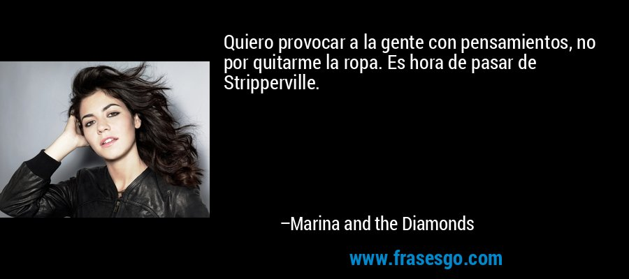 Quiero provocar a la gente con pensamientos, no por quitarme la ropa. Es hora de pasar de Stripperville. – Marina and the Diamonds