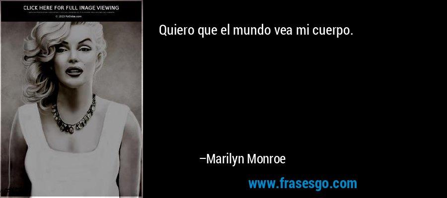 Quiero que el mundo vea mi cuerpo. – Marilyn Monroe