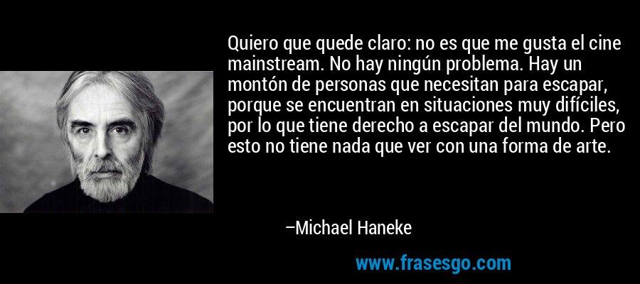 Quiero que quede claro: no es que me gusta el cine mainstream. No hay ningún problema. Hay un montón de personas que necesitan para escapar, porque se encuentran en situaciones muy difíciles, por lo que tiene derecho a escapar del mundo. Pero esto no tiene nada que ver con una forma de arte. – Michael Haneke