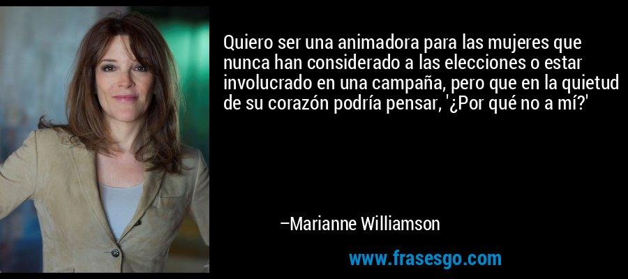 Quiero ser una animadora para las mujeres que nunca han considerado a las elecciones o estar involucrado en una campaña, pero que en la quietud de su corazón podría pensar, '¿Por qué no a mí?' – Marianne Williamson