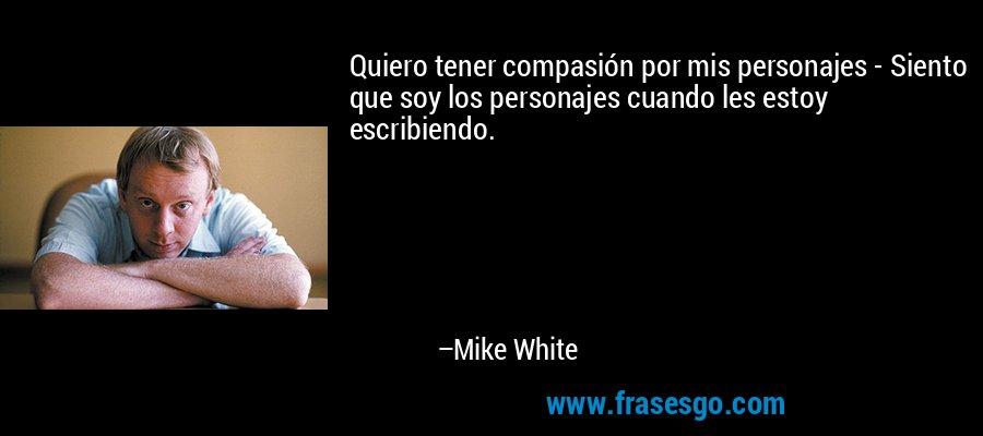 Quiero tener compasión por mis personajes - Siento que soy los personajes cuando les estoy escribiendo. – Mike White