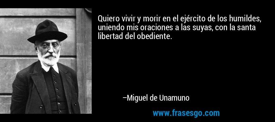 Quiero vivir y morir en el ejército de los humildes, uniendo mis oraciones a las suyas, con la santa libertad del obediente. – Miguel de Unamuno