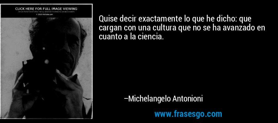 Quise decir exactamente lo que he dicho: que cargan con una cultura que no se ha avanzado en cuanto a la ciencia. – Michelangelo Antonioni