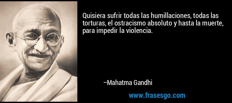 Quisiera sufrir todas las humillaciones, todas las torturas, el ostracismo absoluto y hasta la muerte, para impedir la violencia. – Mahatma Gandhi
