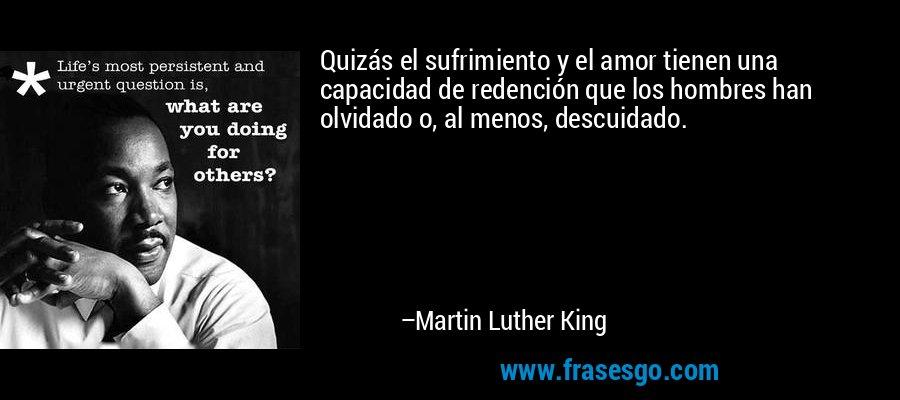 Quizás el sufrimiento y el amor tienen una capacidad de redención que los hombres han olvidado o, al menos, descuidado. – Martin Luther King