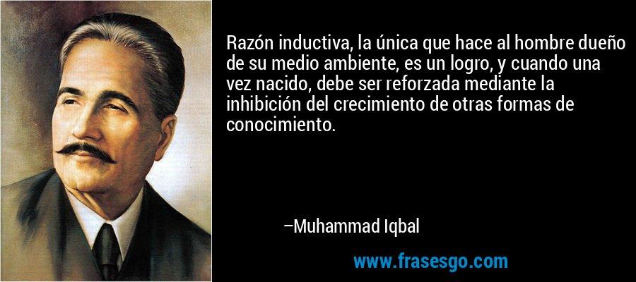Razón inductiva, la única que hace al hombre dueño de su medio ambiente, es un logro, y cuando una vez nacido, debe ser reforzada mediante la inhibición del crecimiento de otras formas de conocimiento. – Muhammad Iqbal