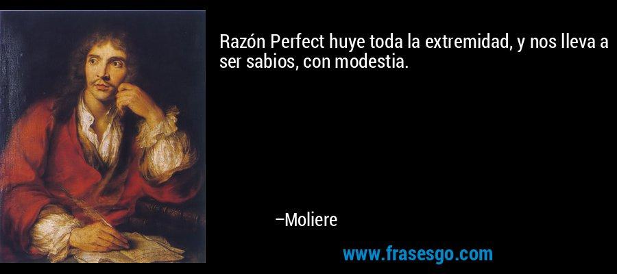 Razón Perfect huye toda la extremidad, y nos lleva a ser sabios, con modestia. – Moliere