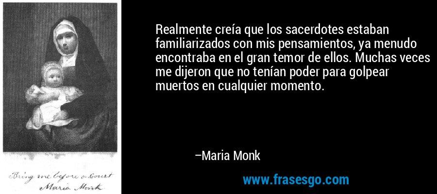 Realmente creía que los sacerdotes estaban familiarizados con mis pensamientos, ya menudo encontraba en el gran temor de ellos. Muchas veces me dijeron que no tenían poder para golpear muertos en cualquier momento. – Maria Monk