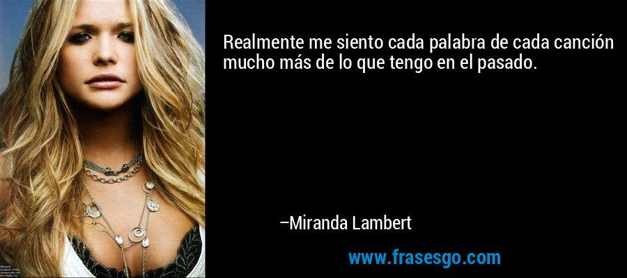 Realmente me siento cada palabra de cada canción mucho más de lo que tengo en el pasado. – Miranda Lambert