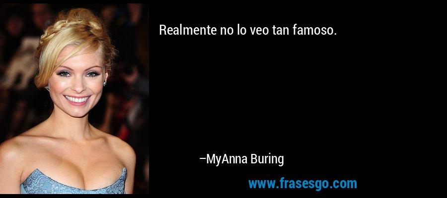 Realmente no lo veo tan famoso. – MyAnna Buring