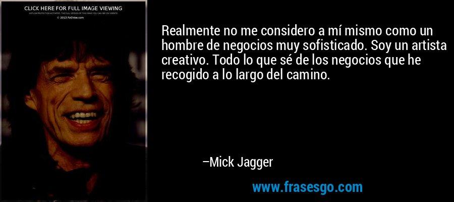 Realmente no me considero a mí mismo como un hombre de negocios muy sofisticado. Soy un artista creativo. Todo lo que sé de los negocios que he recogido a lo largo del camino. – Mick Jagger