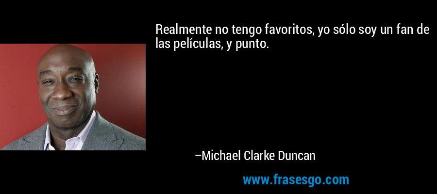 Realmente no tengo favoritos, yo sólo soy un fan de las películas, y punto. – Michael Clarke Duncan