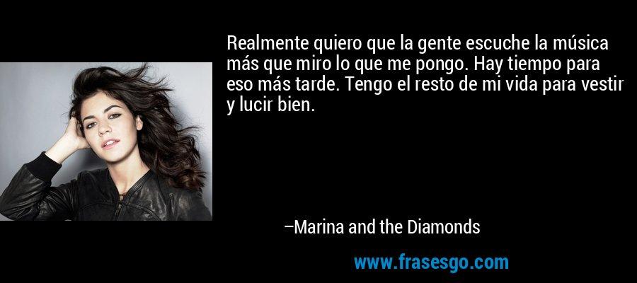 Realmente quiero que la gente escuche la música más que miro lo que me pongo. Hay tiempo para eso más tarde. Tengo el resto de mi vida para vestir y lucir bien. – Marina and the Diamonds