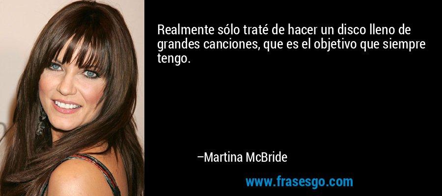 Realmente sólo traté de hacer un disco lleno de grandes canciones, que es el objetivo que siempre tengo. – Martina McBride