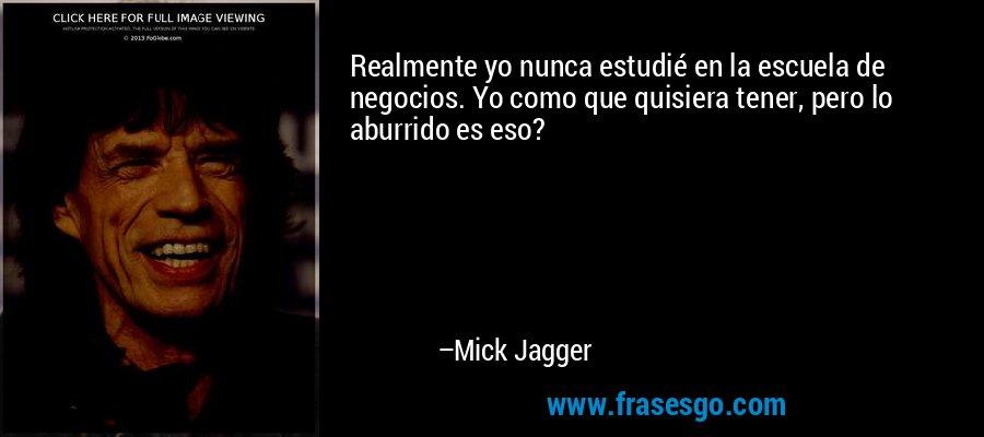 Realmente yo nunca estudié en la escuela de negocios. Yo como que quisiera tener, pero lo aburrido es eso? – Mick Jagger