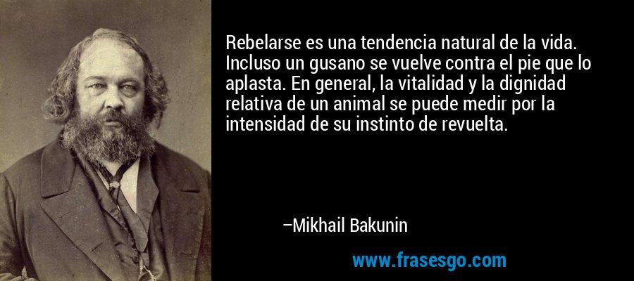 Rebelarse es una tendencia natural de la vida. Incluso un gusano se vuelve contra el pie que lo aplasta. En general, la vitalidad y la dignidad relativa de un animal se puede medir por la intensidad de su instinto de revuelta. – Mikhail Bakunin