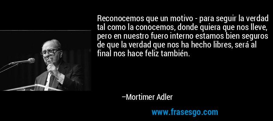 Reconocemos que un motivo - para seguir la verdad tal como la conocemos, donde quiera que nos lleve, pero en nuestro fuero interno estamos bien seguros de que la verdad que nos ha hecho libres, será al final nos hace feliz también. – Mortimer Adler