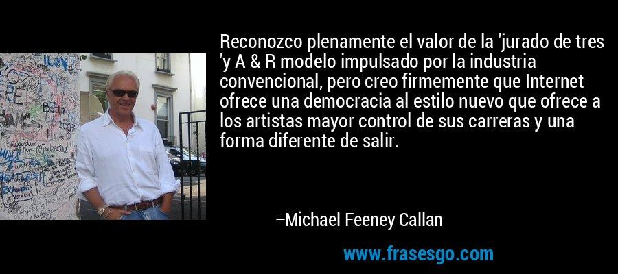 Reconozco plenamente el valor de la 'jurado de tres 'y A & R modelo impulsado por la industria convencional, pero creo firmemente que Internet ofrece una democracia al estilo nuevo que ofrece a los artistas mayor control de sus carreras y una forma diferente de salir. – Michael Feeney Callan