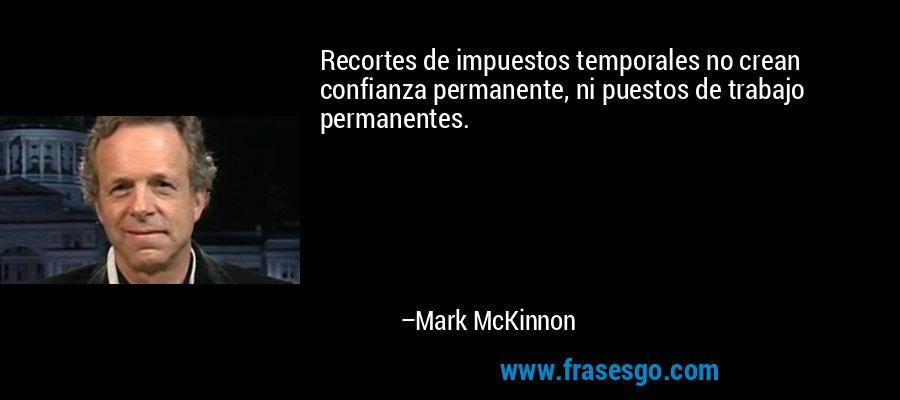Recortes de impuestos temporales no crean confianza permanente, ni puestos de trabajo permanentes. – Mark McKinnon