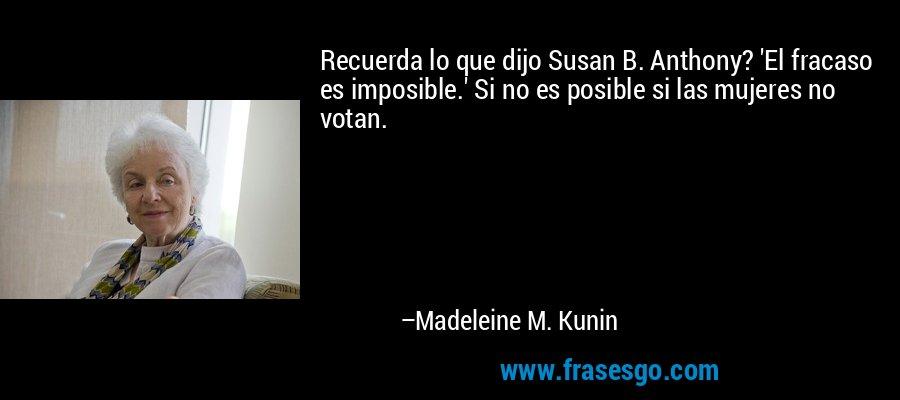 Recuerda lo que dijo Susan B. Anthony? 'El fracaso es imposible.' Si no es posible si las mujeres no votan. – Madeleine M. Kunin