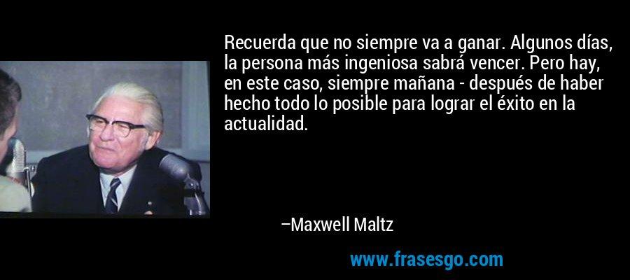 Recuerda que no siempre va a ganar. Algunos días, la persona más ingeniosa sabrá vencer. Pero hay, en este caso, siempre mañana - después de haber hecho todo lo posible para lograr el éxito en la actualidad. – Maxwell Maltz