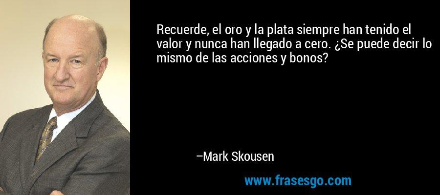 Recuerde, el oro y la plata siempre han tenido el valor y nunca han llegado a cero. ¿Se puede decir lo mismo de las acciones y bonos? – Mark Skousen