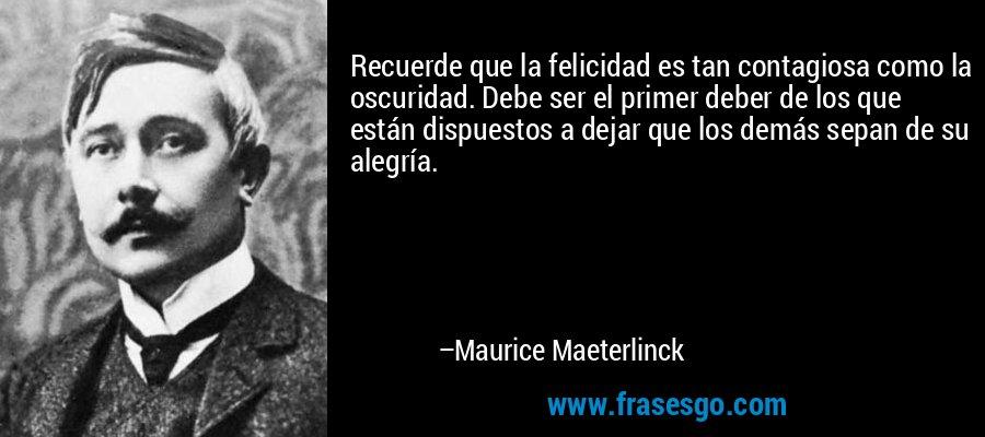 Recuerde que la felicidad es tan contagiosa como la oscuridad. Debe ser el primer deber de los que están dispuestos a dejar que los demás sepan de su alegría. – Maurice Maeterlinck