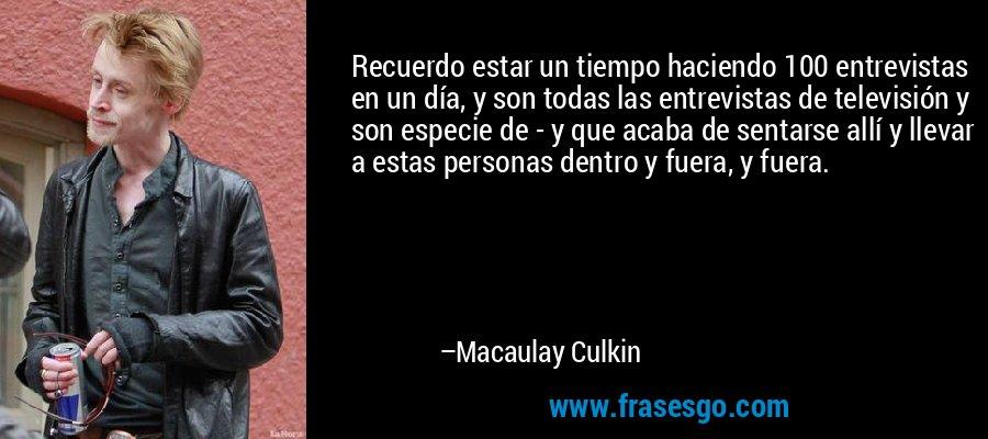 Recuerdo estar un tiempo haciendo 100 entrevistas en un día, y son todas las entrevistas de televisión y son especie de - y que acaba de sentarse allí y llevar a estas personas dentro y fuera, y fuera. – Macaulay Culkin