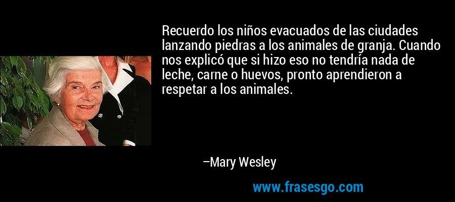 Recuerdo los niños evacuados de las ciudades lanzando piedras a los animales de granja. Cuando nos explicó que si hizo eso no tendría nada de leche, carne o huevos, pronto aprendieron a respetar a los animales. – Mary Wesley