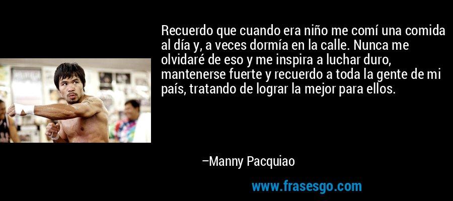 Recuerdo que cuando era niño me comí una comida al día y, a veces dormía en la calle. Nunca me olvidaré de eso y me inspira a luchar duro, mantenerse fuerte y recuerdo a toda la gente de mi país, tratando de lograr la mejor para ellos. – Manny Pacquiao
