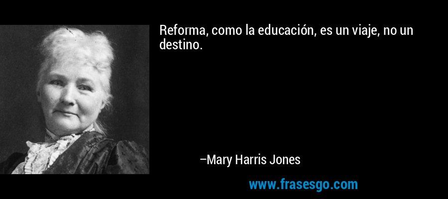 Reforma, como la educación, es un viaje, no un destino. – Mary Harris Jones