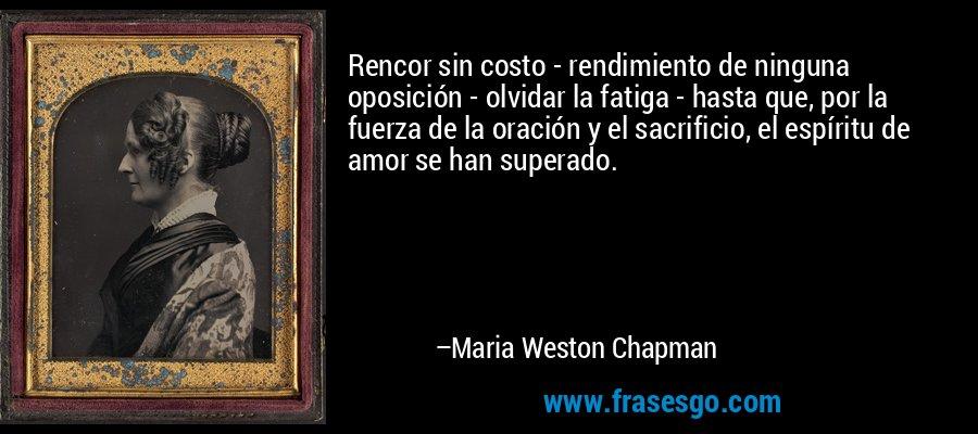 Rencor sin costo - rendimiento de ninguna oposición - olvidar la fatiga - hasta que, por la fuerza de la oración y el sacrificio, el espíritu de amor se han superado. – Maria Weston Chapman