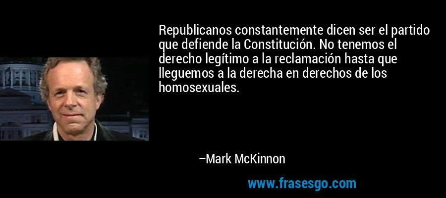 Republicanos constantemente dicen ser el partido que defiende la Constitución. No tenemos el derecho legítimo a la reclamación hasta que lleguemos a la derecha en derechos de los homosexuales. – Mark McKinnon