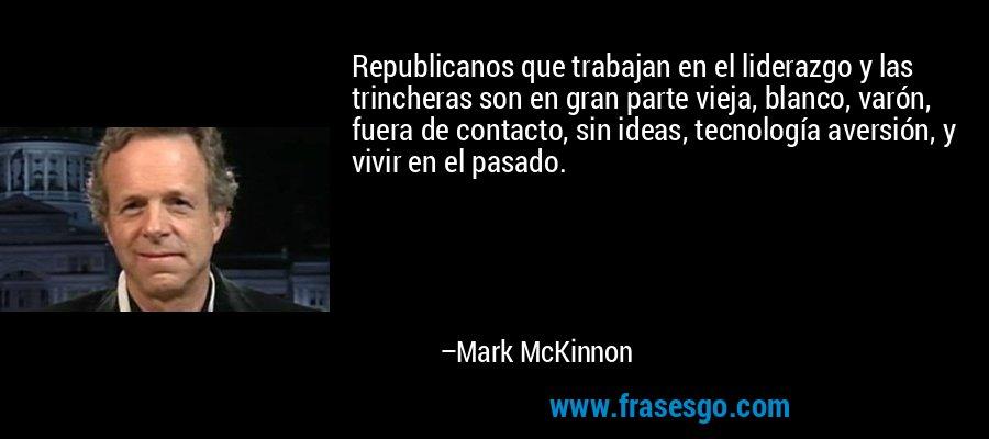 Republicanos que trabajan en el liderazgo y las trincheras son en gran parte vieja, blanco, varón, fuera de contacto, sin ideas, tecnología aversión, y vivir en el pasado. – Mark McKinnon