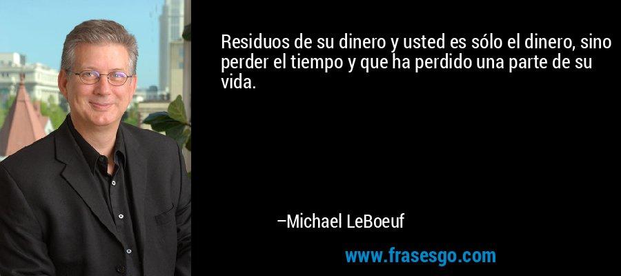 Residuos de su dinero y usted es sólo el dinero, sino perder el tiempo y que ha perdido una parte de su vida. – Michael LeBoeuf