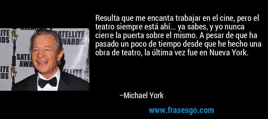 Resulta que me encanta trabajar en el cine, pero el teatro siempre está ahí... ya sabes, y yo nunca cierre la puerta sobre el mismo. A pesar de que ha pasado un poco de tiempo desde que he hecho una obra de teatro, la última vez fue en Nueva York. – Michael York