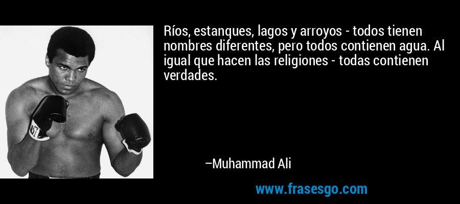 Ríos, estanques, lagos y arroyos - todos tienen nombres diferentes, pero todos contienen agua. Al igual que hacen las religiones - todas contienen verdades. – Muhammad Ali