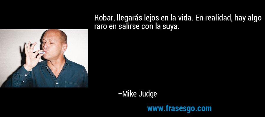 Robar, llegarás lejos en la vida. En realidad, hay algo raro en salirse con la suya. – Mike Judge