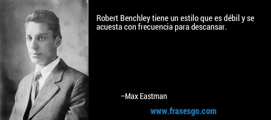 Robert Benchley tiene un estilo que es débil y se acuesta con frecuencia para descansar. – Max Eastman