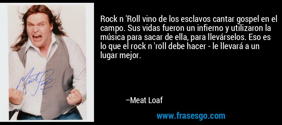 Rock n 'Roll vino de los esclavos cantar gospel en el campo. Sus vidas fueron un infierno y utilizaron la música para sacar de ella, para llevárselos. Eso es lo que el rock n 'roll debe hacer - le llevará a un lugar mejor. – Meat Loaf