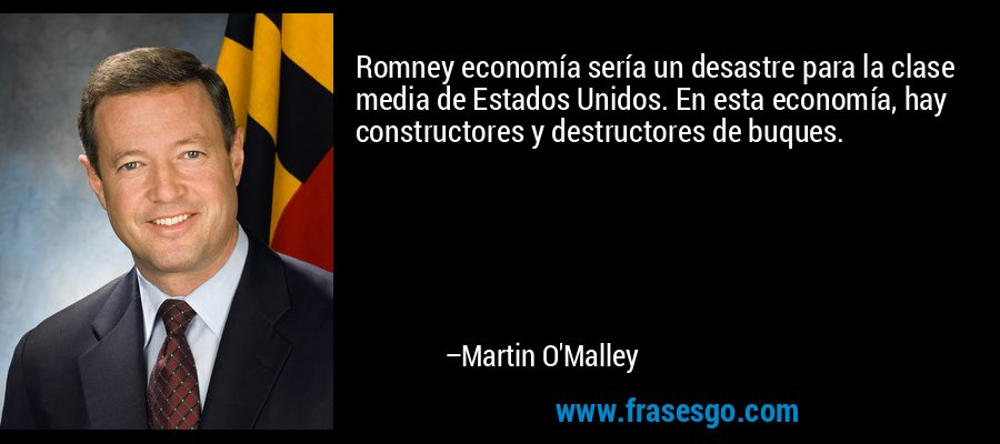 Romney economía sería un desastre para la clase media de Estados Unidos. En esta economía, hay constructores y destructores de buques. – Martin O'Malley