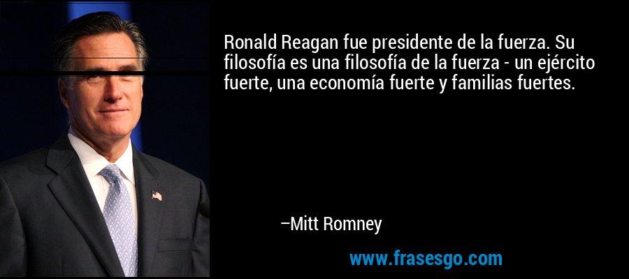 Ronald Reagan fue presidente de la fuerza. Su filosofía es una filosofía de la fuerza - un ejército fuerte, una economía fuerte y familias fuertes. – Mitt Romney