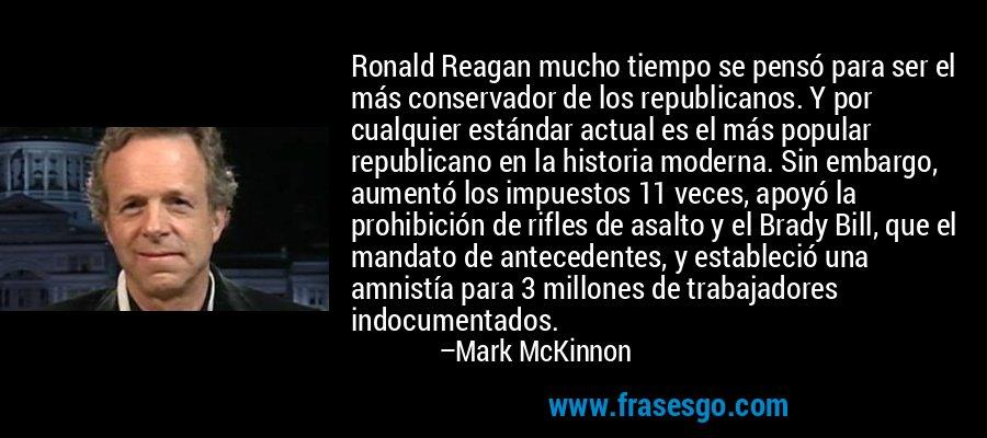 Ronald Reagan mucho tiempo se pensó para ser el más conservador de los republicanos. Y por cualquier estándar actual es el más popular republicano en la historia moderna. Sin embargo, aumentó los impuestos 11 veces, apoyó la prohibición de rifles de asalto y el Brady Bill, que el mandato de antecedentes, y estableció una amnistía para 3 millones de trabajadores indocumentados. – Mark McKinnon