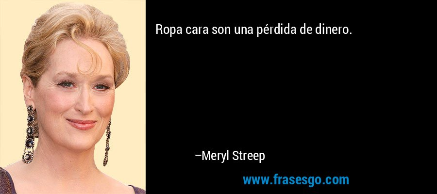 Ropa cara son una pérdida de dinero. – Meryl Streep